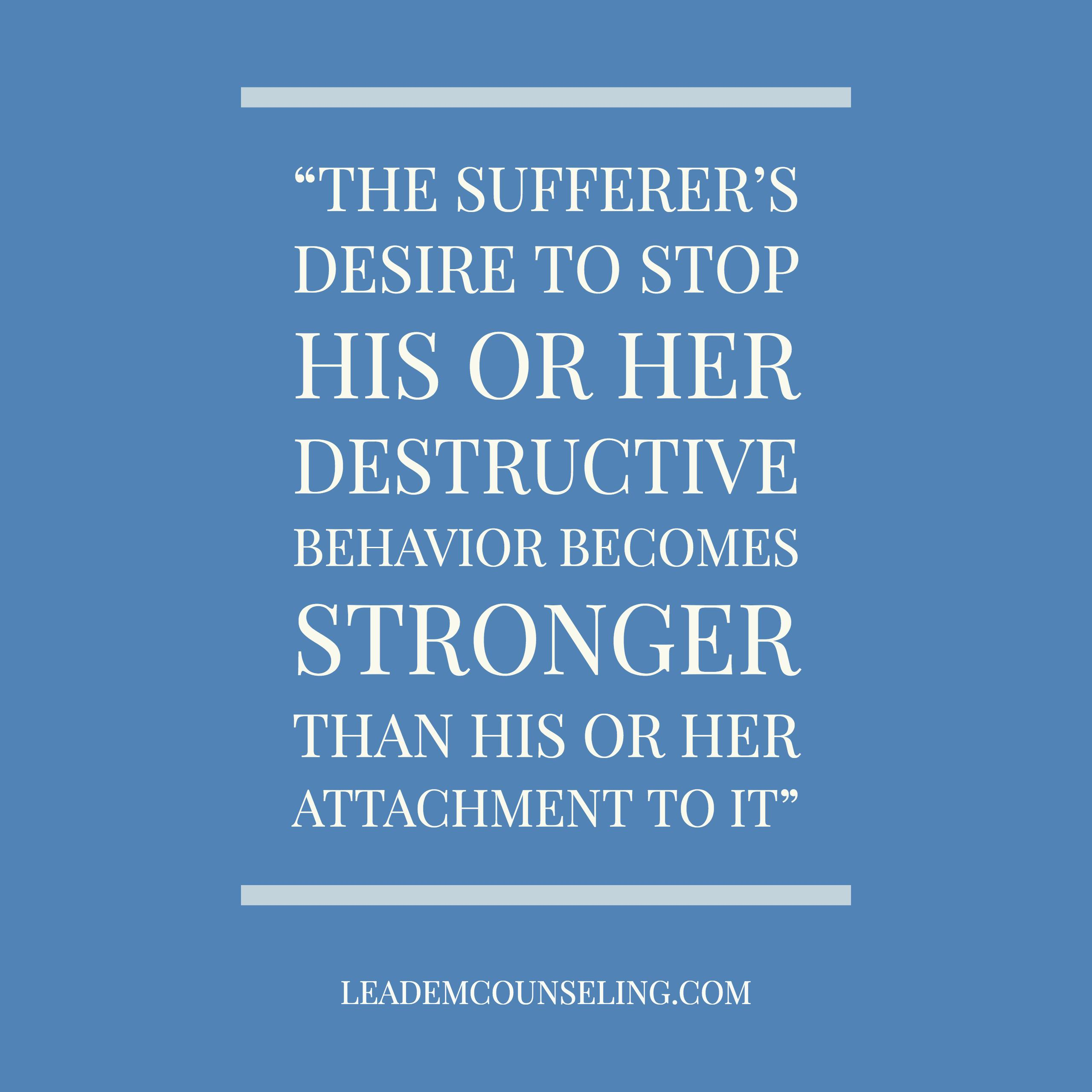 The sufferer's desire to stop his or her destructive behavior becomes stronger than his or her attachment to it