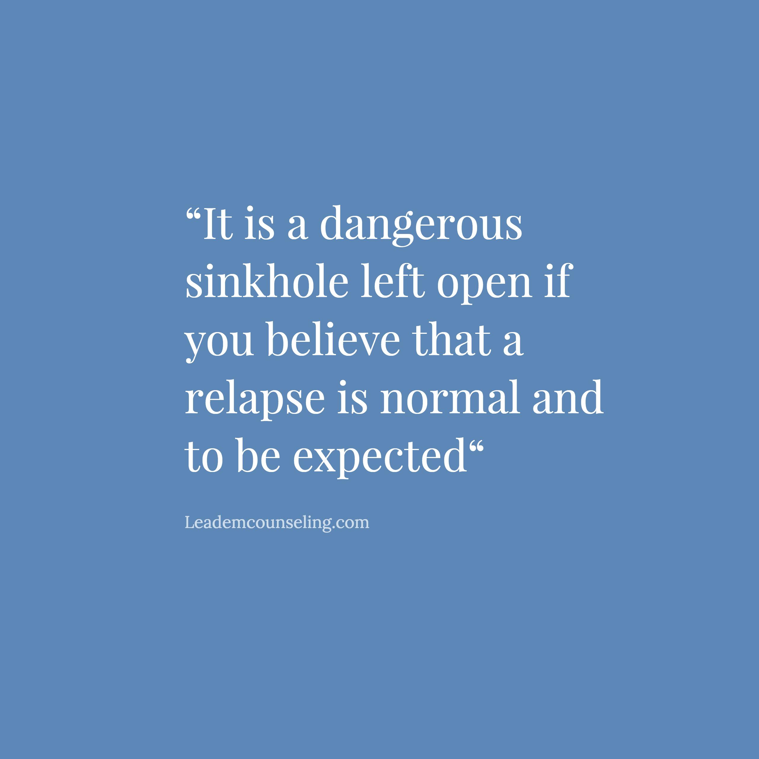 It is a dangerous sinkhole left open if you believe that a relapse is normal and to be expected