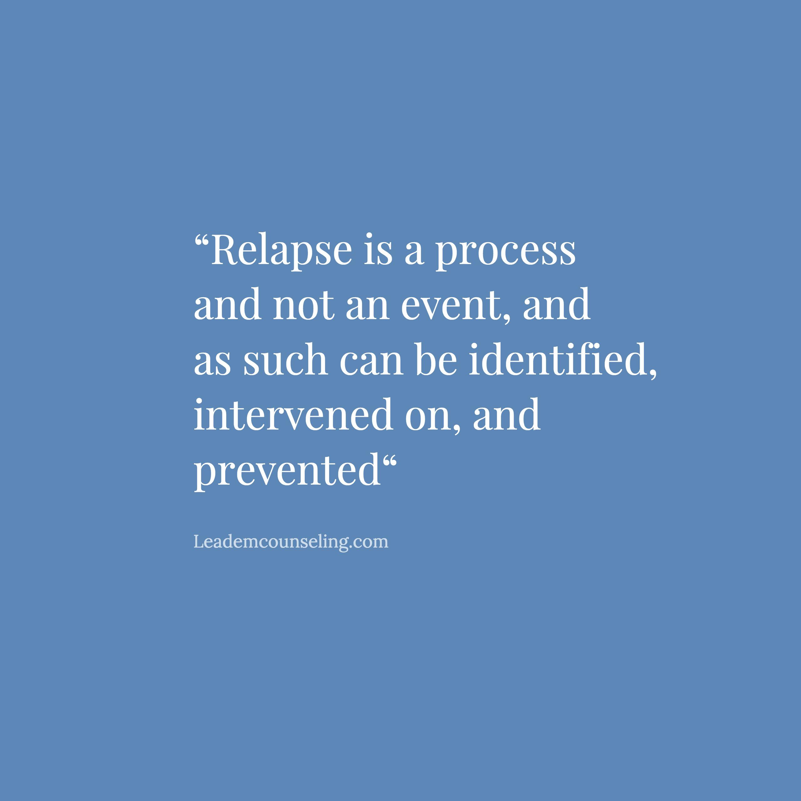 Relapse is a process and not an event, and as such can be identified, intervened on, and prevented